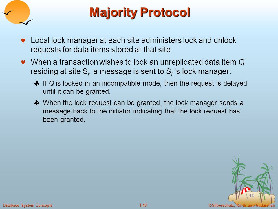 ©Silberschatz, Korth and Sudarshan1.40Database System Concepts 40 Majority Protocol Local lock manager at each site administers lock and unlock requests for data items stored at that site.