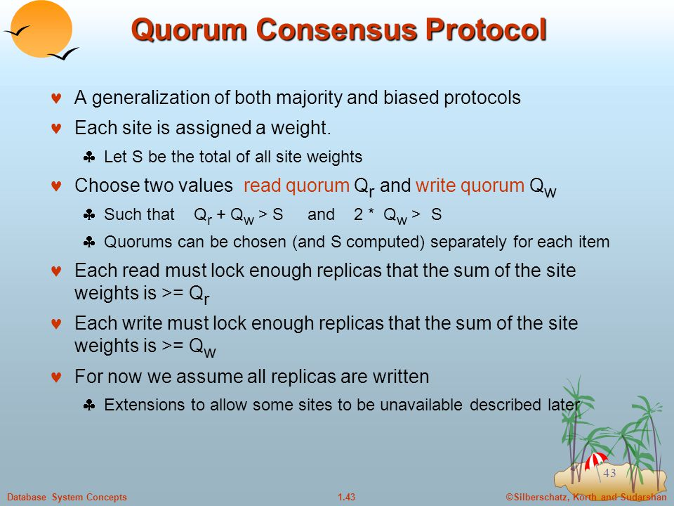 ©Silberschatz, Korth and Sudarshan1.43Database System Concepts 43 Quorum Consensus Protocol A generalization of both majority and biased protocols Each site is assigned a weight.