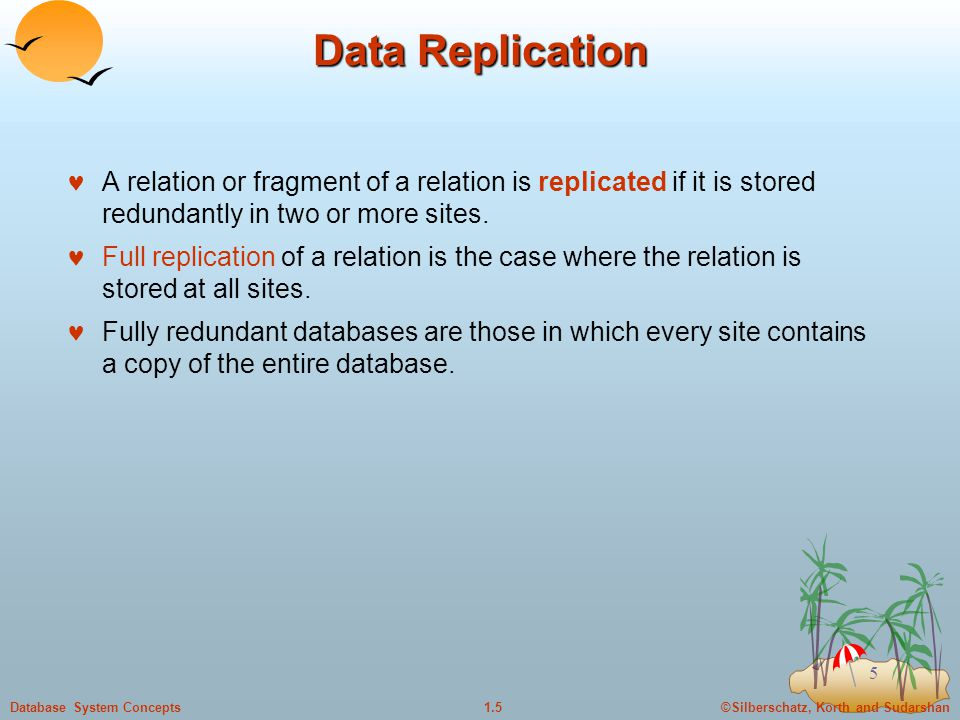 ©Silberschatz, Korth and Sudarshan1.5Database System Concepts 5 Data Replication A relation or fragment of a relation is replicated if it is stored redundantly in two or more sites.