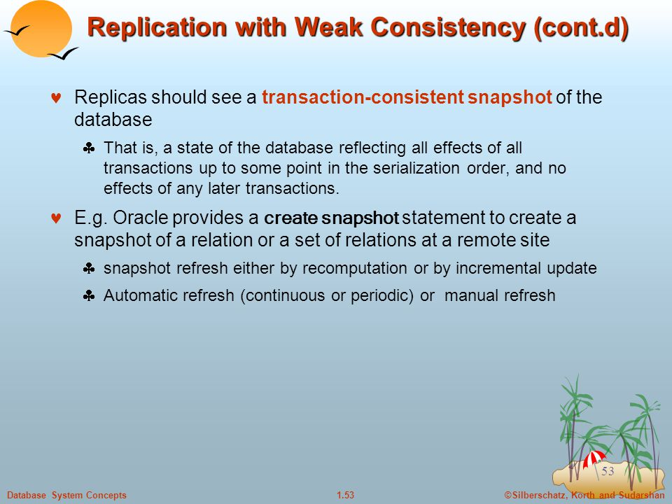 ©Silberschatz, Korth and Sudarshan1.53Database System Concepts 53 Replication with Weak Consistency (cont.d) Replicas should see a transaction-consistent snapshot of the database  That is, a state of the database reflecting all effects of all transactions up to some point in the serialization order, and no effects of any later transactions.