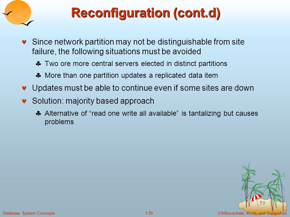 ©Silberschatz, Korth and Sudarshan1.59Database System Concepts 59 Reconfiguration (cont.d) Since network partition may not be distinguishable from site failure, the following situations must be avoided  Two ore more central servers elected in distinct partitions  More than one partition updates a replicated data item Updates must be able to continue even if some sites are down Solution: majority based approach  Alternative of read one write all available is tantalizing but causes problems