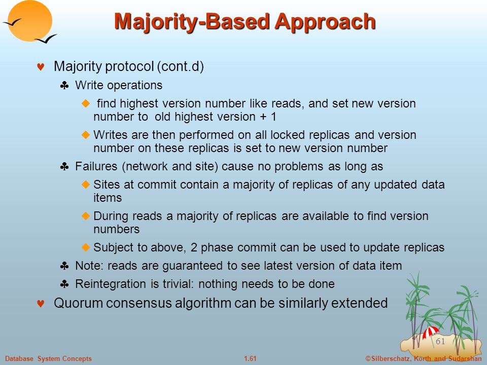 ©Silberschatz, Korth and Sudarshan1.61Database System Concepts 61 Majority-Based Approach Majority protocol (cont.d)  Write operations  find highest version number like reads, and set new version number to old highest version + 1  Writes are then performed on all locked replicas and version number on these replicas is set to new version number  Failures (network and site) cause no problems as long as  Sites at commit contain a majority of replicas of any updated data items  During reads a majority of replicas are available to find version numbers  Subject to above, 2 phase commit can be used to update replicas  Note: reads are guaranteed to see latest version of data item  Reintegration is trivial: nothing needs to be done Quorum consensus algorithm can be similarly extended