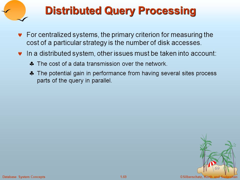©Silberschatz, Korth and Sudarshan1.69Database System Concepts 69 Distributed Query Processing For centralized systems, the primary criterion for measuring the cost of a particular strategy is the number of disk accesses.
