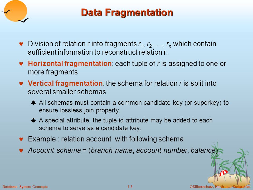©Silberschatz, Korth and Sudarshan1.7Database System Concepts 7 Data Fragmentation Division of relation r into fragments r 1, r 2, …, r n which contain sufficient information to reconstruct relation r.