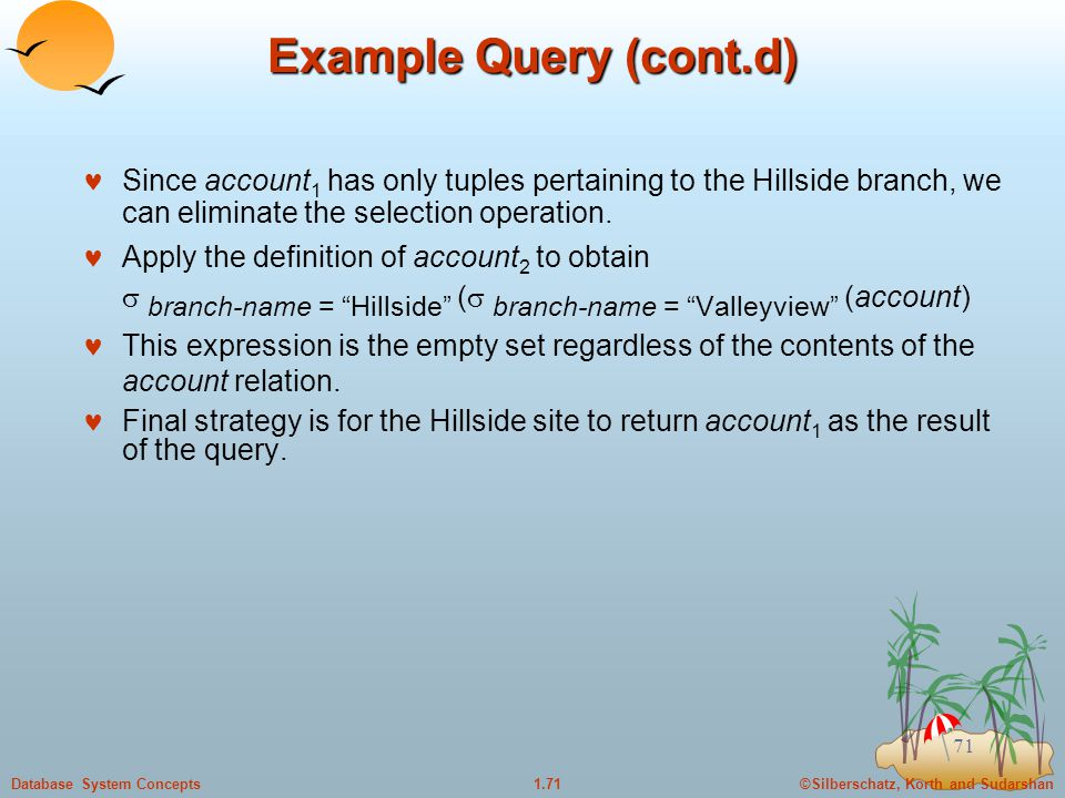 ©Silberschatz, Korth and Sudarshan1.71Database System Concepts 71 Example Query (cont.d) Since account 1 has only tuples pertaining to the Hillside branch, we can eliminate the selection operation.