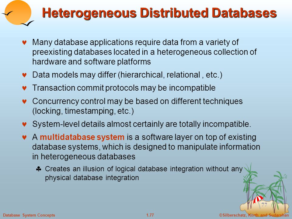 ©Silberschatz, Korth and Sudarshan1.77Database System Concepts 77 Heterogeneous Distributed Databases Many database applications require data from a variety of preexisting databases located in a heterogeneous collection of hardware and software platforms Data models may differ (hierarchical, relational, etc.) Transaction commit protocols may be incompatible Concurrency control may be based on different techniques (locking, timestamping, etc.) System-level details almost certainly are totally incompatible.
