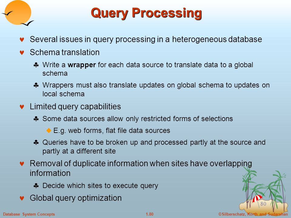 ©Silberschatz, Korth and Sudarshan1.80Database System Concepts 80 Query Processing Several issues in query processing in a heterogeneous database Schema translation  Write a wrapper for each data source to translate data to a global schema  Wrappers must also translate updates on global schema to updates on local schema Limited query capabilities  Some data sources allow only restricted forms of selections  E.g.
