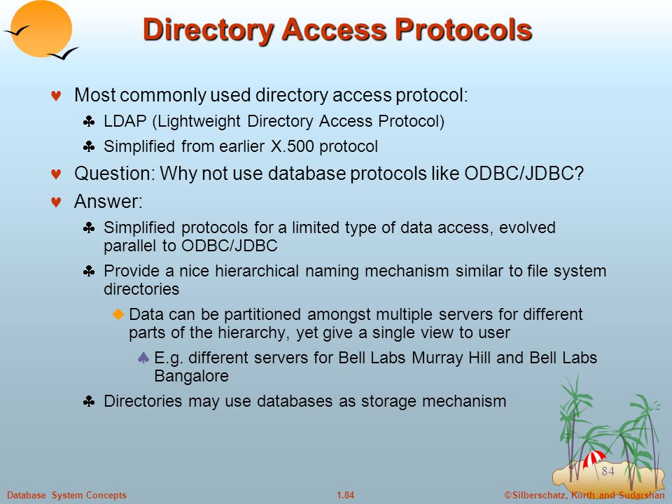 ©Silberschatz, Korth and Sudarshan1.84Database System Concepts 84 Directory Access Protocols Most commonly used directory access protocol:  LDAP (Lightweight Directory Access Protocol)  Simplified from earlier X.500 protocol Question: Why not use database protocols like ODBC/JDBC.