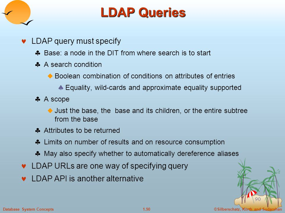 ©Silberschatz, Korth and Sudarshan1.90Database System Concepts 90 LDAP Queries LDAP query must specify  Base: a node in the DIT from where search is to start  A search condition  Boolean combination of conditions on attributes of entries  Equality, wild-cards and approximate equality supported  A scope  Just the base, the base and its children, or the entire subtree from the base  Attributes to be returned  Limits on number of results and on resource consumption  May also specify whether to automatically dereference aliases LDAP URLs are one way of specifying query LDAP API is another alternative
