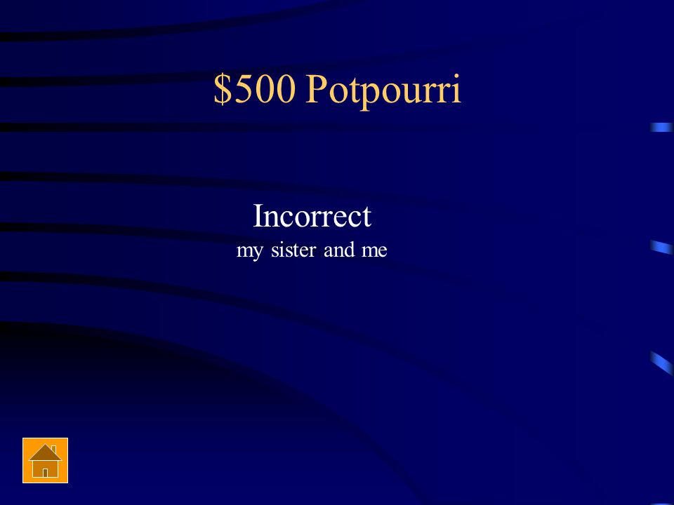 $500 Potpourri Correct or incorrect The award was given to me and my sister.