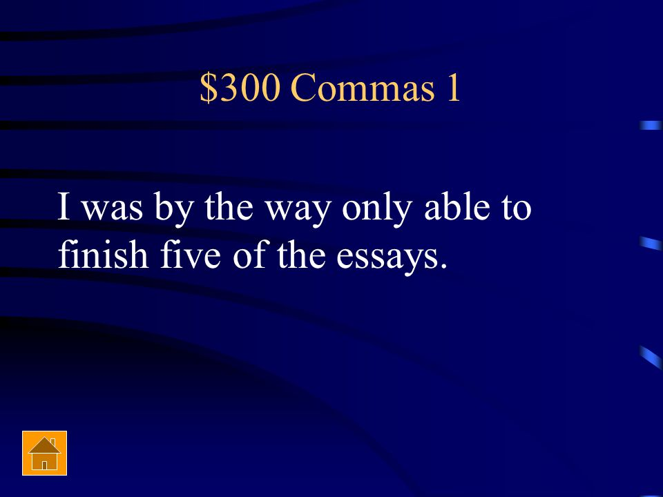 $300 Commas 1 I was by the way only able to finish five of the essays.