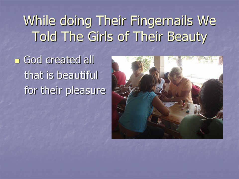 While doing Their Fingernails We Told The Girls of Their Beauty God created all God created all that is beautiful that is beautiful for their pleasure for their pleasure