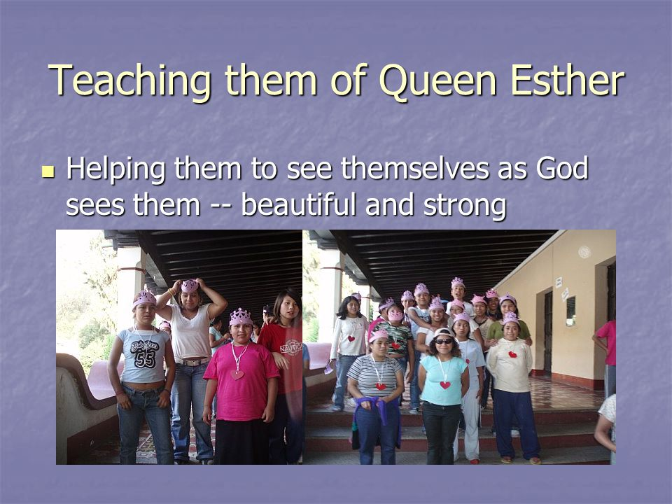 Teaching them of Queen Esther Helping them to see themselves as God sees them -- beautiful and strong Helping them to see themselves as God sees them -- beautiful and strong