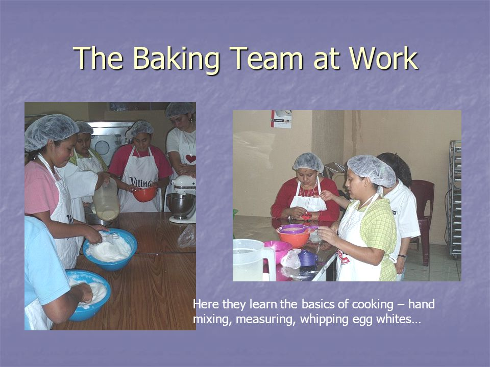 The Baking Team at Work Here they learn the basics of cooking – hand mixing, measuring, whipping egg whites…