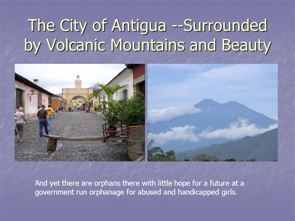 The City of Antigua --Surrounded by Volcanic Mountains and Beauty And yet there are orphans there with little hope for a future at a government run orphanage for abused and handicapped girls.