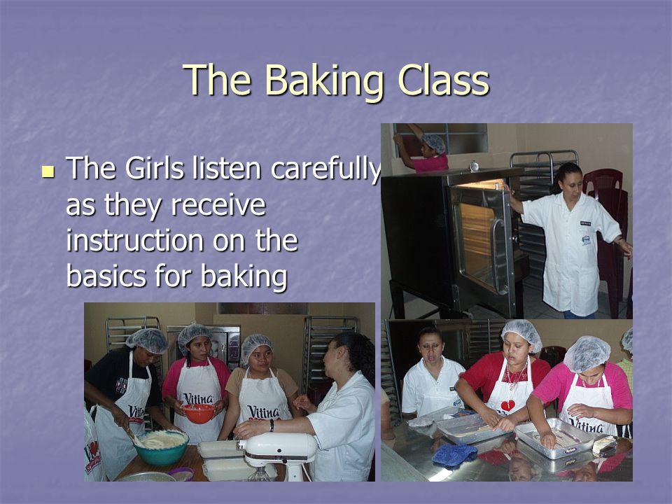 The Baking Class The Girls listen carefully as they receive instruction on the basics for baking The Girls listen carefully as they receive instruction on the basics for baking