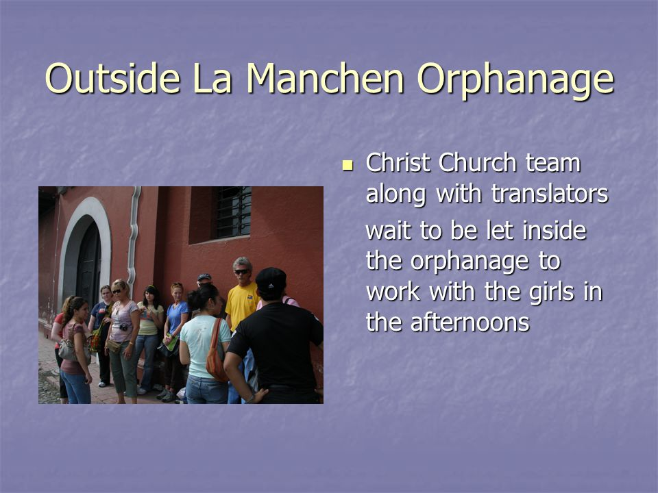 Outside La Manchen Orphanage Christ Church team along with translators Christ Church team along with translators wait to be let inside the orphanage to work with the girls in the afternoons wait to be let inside the orphanage to work with the girls in the afternoons