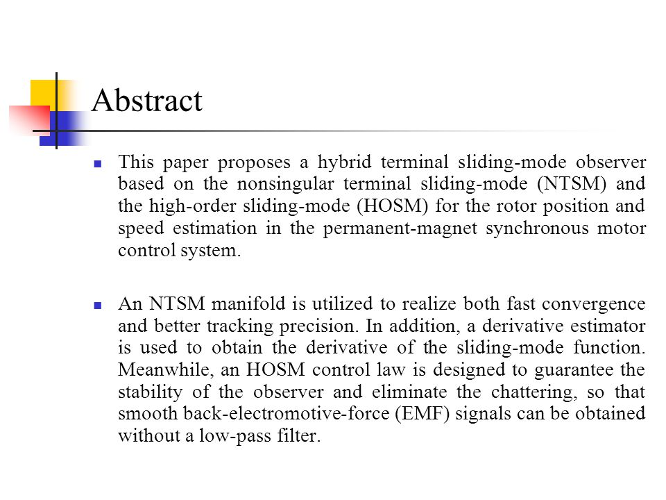 Abstract This paper proposes a hybrid terminal sliding-mode observer based on the nonsingular terminal sliding-mode (NTSM) and the high-order sliding-mode (HOSM) for the rotor position and speed estimation in the permanent-magnet synchronous motor control system.