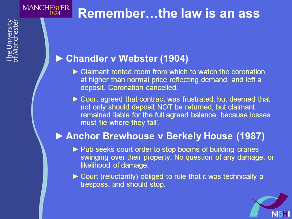 Remember…the law is an ass ►Chandler v Webster (1904) ►Claimant rented room from which to watch the coronation, at higher than normal price reflecting demand, and left a deposit.