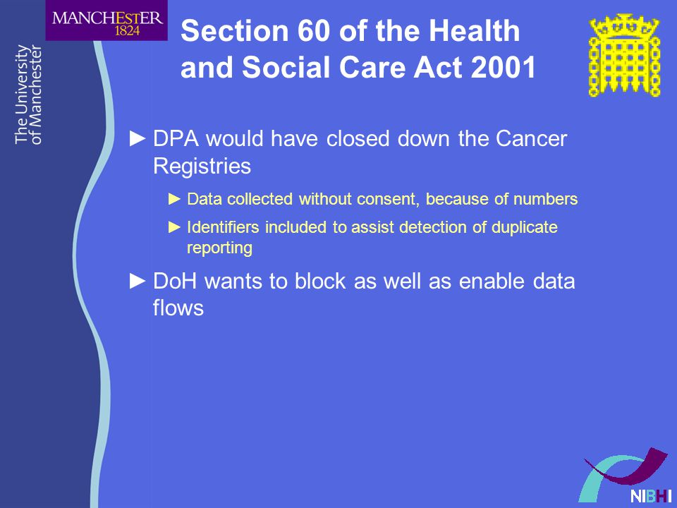 Section 60 of the Health and Social Care Act 2001 ►DPA would have closed down the Cancer Registries ►Data collected without consent, because of numbers ►Identifiers included to assist detection of duplicate reporting ►DoH wants to block as well as enable data flows