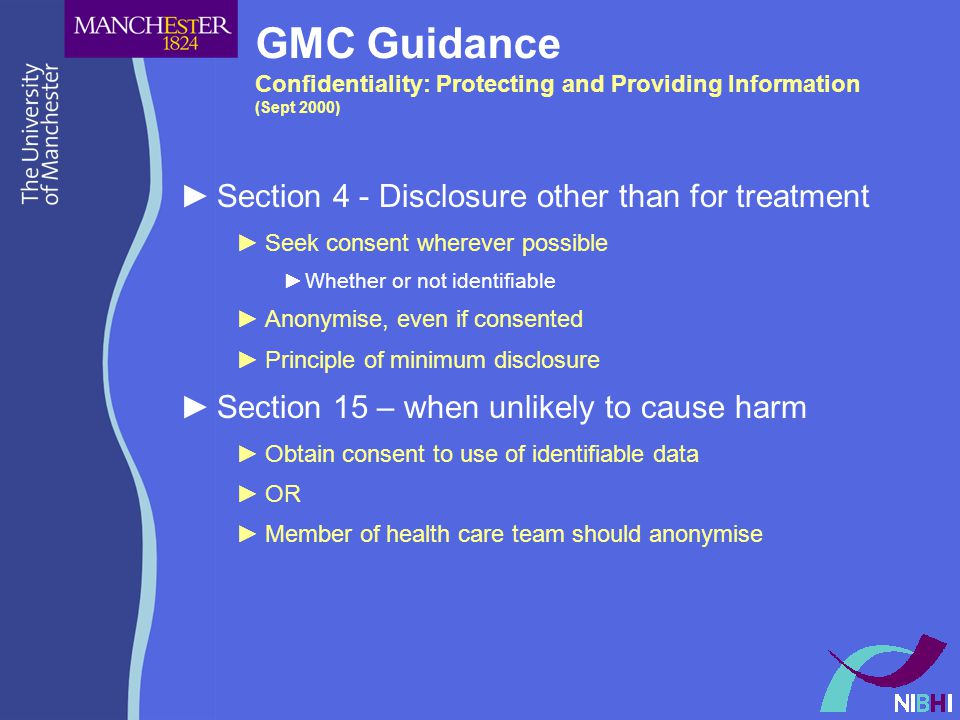 GMC Guidance Confidentiality: Protecting and Providing Information (Sept 2000) ►Section 4 - Disclosure other than for treatment ►Seek consent wherever possible ►Whether or not identifiable ►Anonymise, even if consented ►Principle of minimum disclosure ►Section 15 – when unlikely to cause harm ►Obtain consent to use of identifiable data ►OR ►Member of health care team should anonymise
