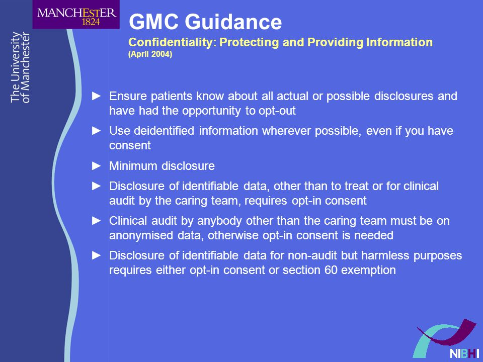 GMC Guidance Confidentiality: Protecting and Providing Information (April 2004) ►Ensure patients know about all actual or possible disclosures and have had the opportunity to opt-out ►Use deidentified information wherever possible, even if you have consent ►Minimum disclosure ►Disclosure of identifiable data, other than to treat or for clinical audit by the caring team, requires opt-in consent ►Clinical audit by anybody other than the caring team must be on anonymised data, otherwise opt-in consent is needed ►Disclosure of identifiable data for non-audit but harmless purposes requires either opt-in consent or section 60 exemption
