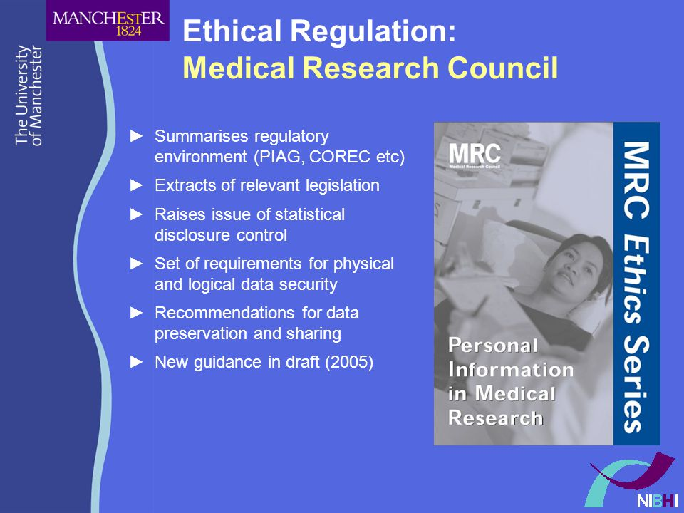 Ethical Regulation: Medical Research Council ►Summarises regulatory environment (PIAG, COREC etc) ►Extracts of relevant legislation ►Raises issue of statistical disclosure control ►Set of requirements for physical and logical data security ►Recommendations for data preservation and sharing ►New guidance in draft (2005)