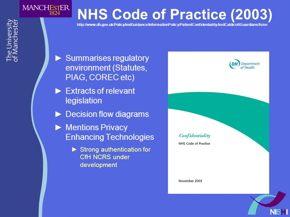 NHS Code of Practice (2003) http://www.dh.gov.uk/PolicyAndGuidance/InformationPolicy/PatientConfidentialityAndCaldicottGuardians/fs/en ►Summarises regulatory environment (Statutes, PIAG, COREC etc) ►Extracts of relevant legislation ►Decision flow diagrams ►Mentions Privacy Enhancing Technologies ►Strong authentication for CfH NCRS under development