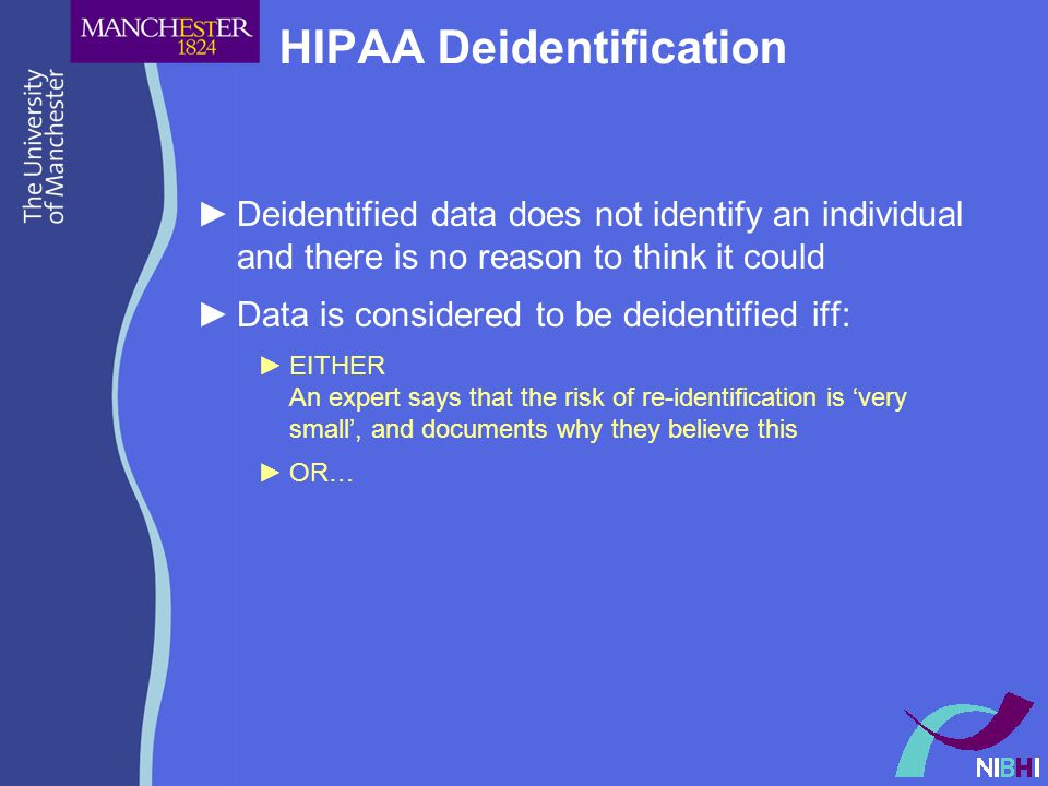 HIPAA Deidentification ►Deidentified data does not identify an individual and there is no reason to think it could ►Data is considered to be deidentified iff: ►EITHER An expert says that the risk of re-identification is 'very small', and documents why they believe this ►OR…