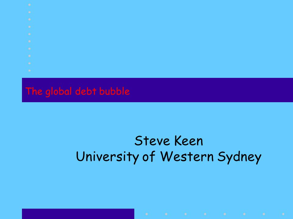 The global debt bubble Steve Keen University of Western Sydney