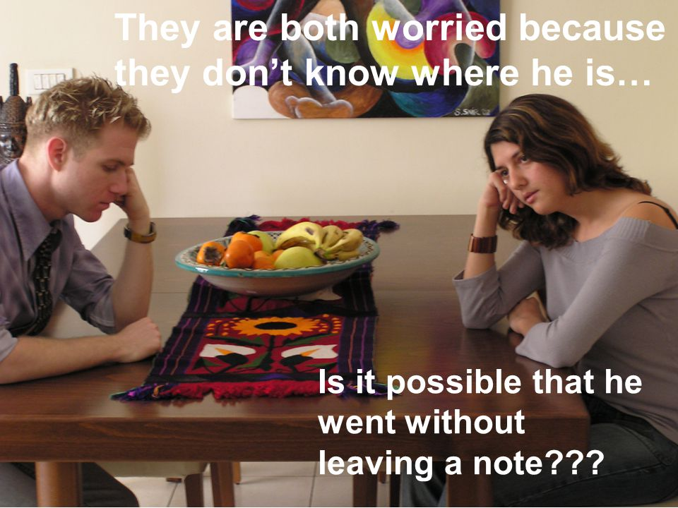 They are both worried because they don't know where he is… Is it possible that he went without leaving a note
