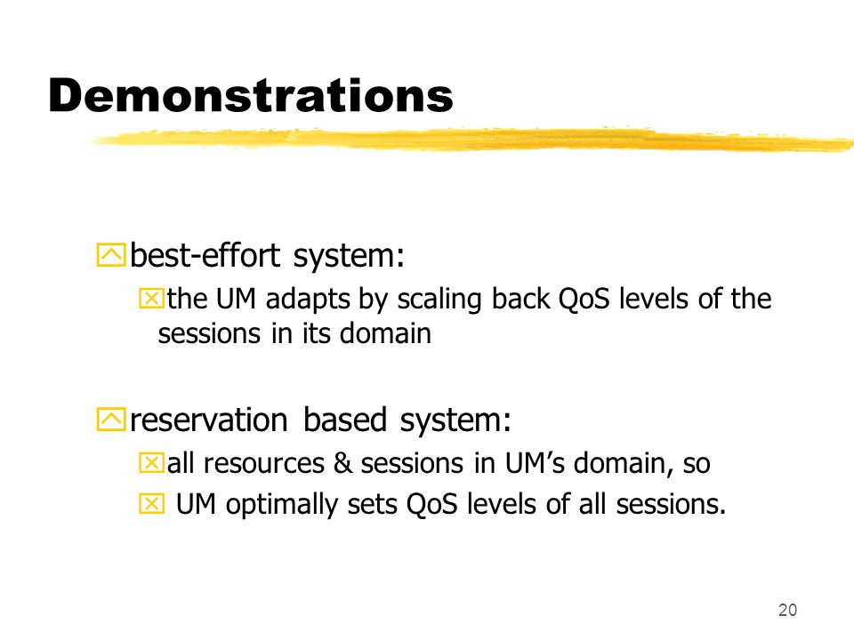 20 Demonstrations ybest-effort system: xthe UM adapts by scaling back QoS levels of the sessions in its domain yreservation based system: xall resources & sessions in UM's domain, so x UM optimally sets QoS levels of all sessions.