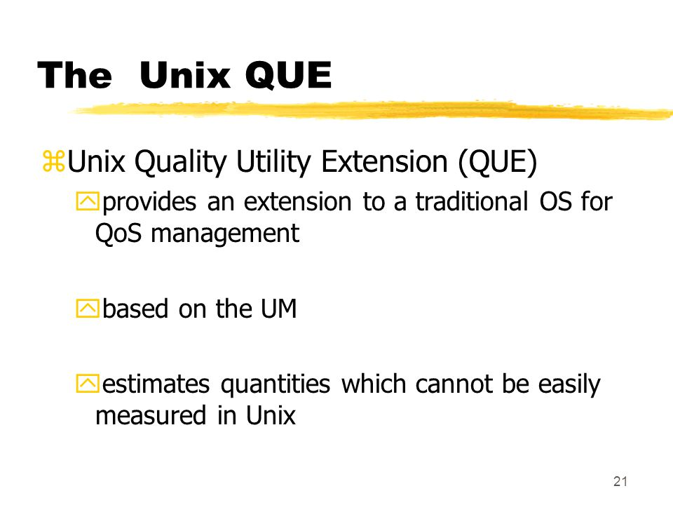 21 The Unix QUE zUnix Quality Utility Extension (QUE) yprovides an extension to a traditional OS for QoS management ybased on the UM yestimates quantities which cannot be easily measured in Unix