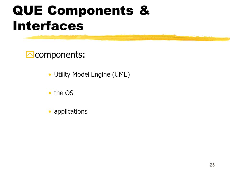 23 QUE Components & Interfaces ycomponents: Utility Model Engine (UME) the OS applications