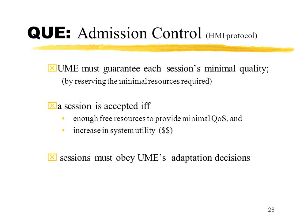 26 QUE: Admission Control (HMI protocol) xUME must guarantee each session's minimal quality; (by reserving the minimal resources required) xa session is accepted iff enough free resources to provide minimal QoS, and increase in system utility ($$) x sessions must obey UME's adaptation decisions