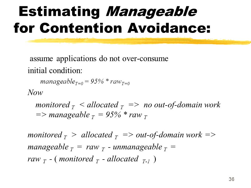36 Estimating Manageable for Contention Avoidance: assume applications do not over-consume initial condition: manageable T=0 = 95% * raw T=0 Now monitored T no out-of-domain work => manageable T = 95% * raw T monitored T > allocated T => out-of-domain work => manageable T = raw T - unmanageable T = raw T - ( monitored T - allocated T-1 )