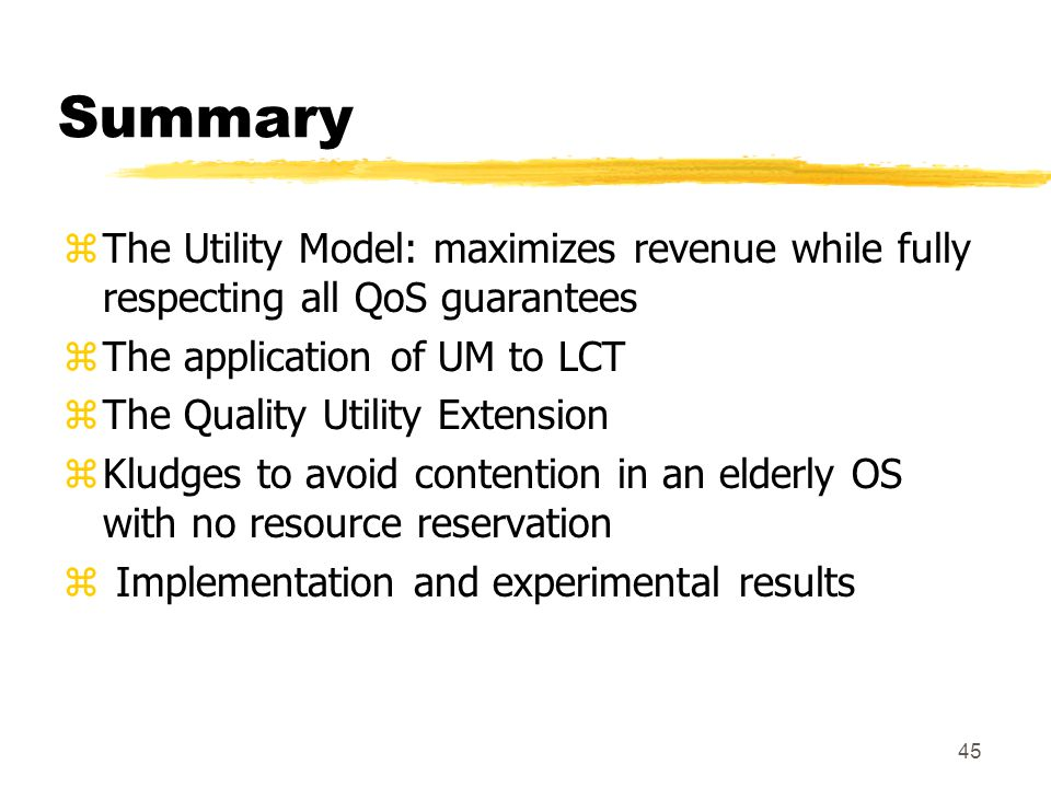 45 Summary zThe Utility Model: maximizes revenue while fully respecting all QoS guarantees zThe application of UM to LCT zThe Quality Utility Extension zKludges to avoid contention in an elderly OS with no resource reservation z Implementation and experimental results