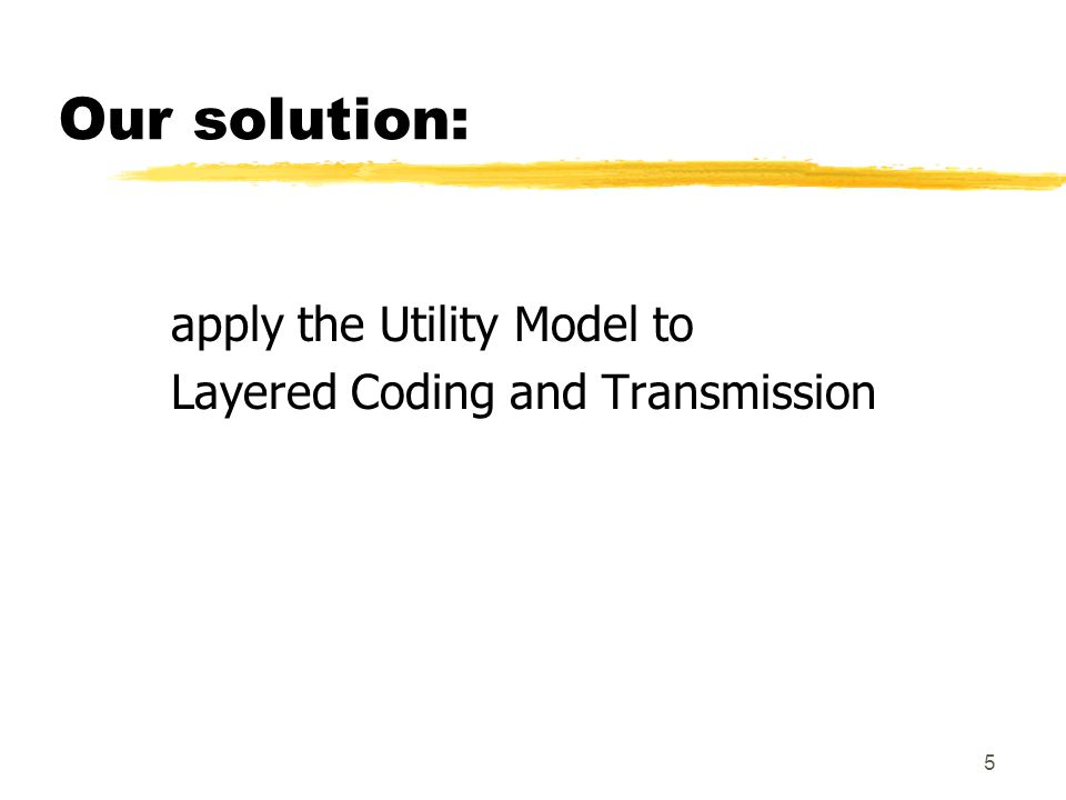 5 Our solution: apply the Utility Model to Layered Coding and Transmission
