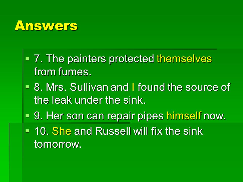 Answers  7. The painters protected themselves from fumes.  8. Mrs. Sullivan and I found the source of the leak under the sink.  9. Her son can repa