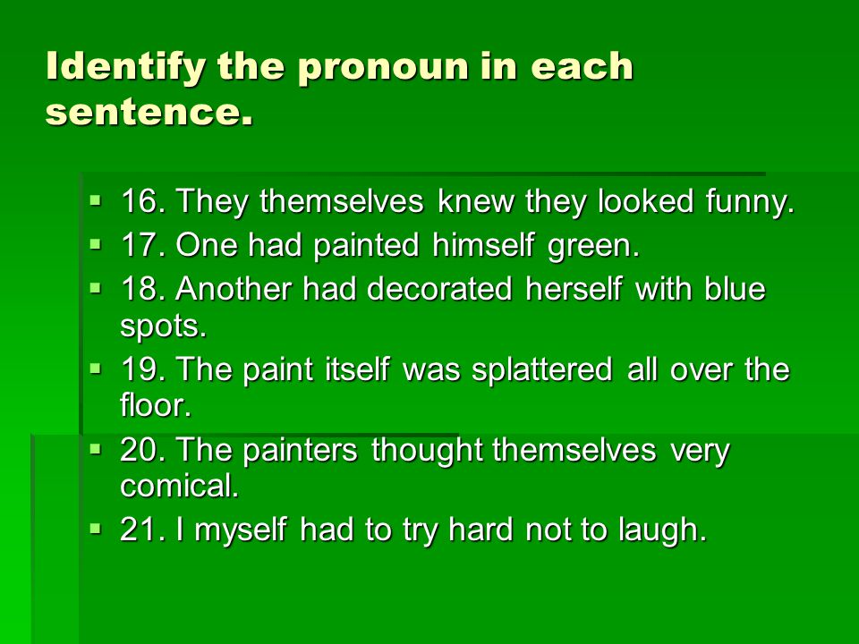 Identify the pronoun in each sentence.  16. They themselves knew they looked funny.  17. One had painted himself green.  18. Another had decorated