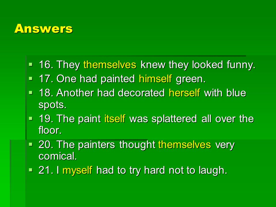 Answers  16. They themselves knew they looked funny.  17. One had painted himself green.  18. Another had decorated herself with blue spots.  19.