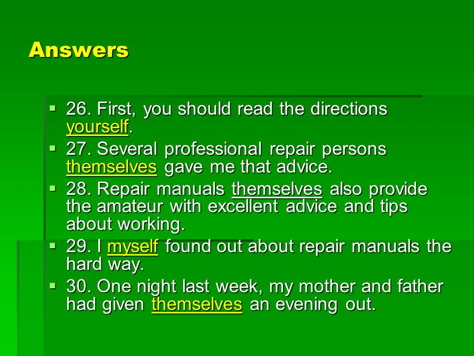 Answers  26. First, you should read the directions yourself.  27. Several professional repair persons themselves gave me that advice.  28. Repair m