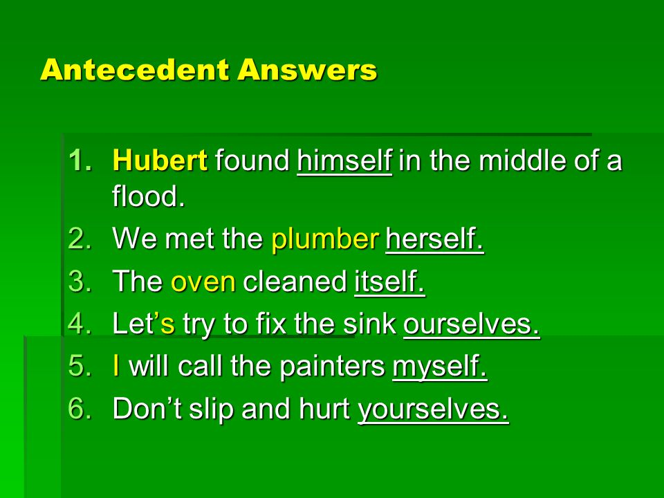Antecedent Answers 1.Hubert found himself in the middle of a flood. 2.We met the plumber herself. 3.The oven cleaned itself. 4.Let's try to fix the si