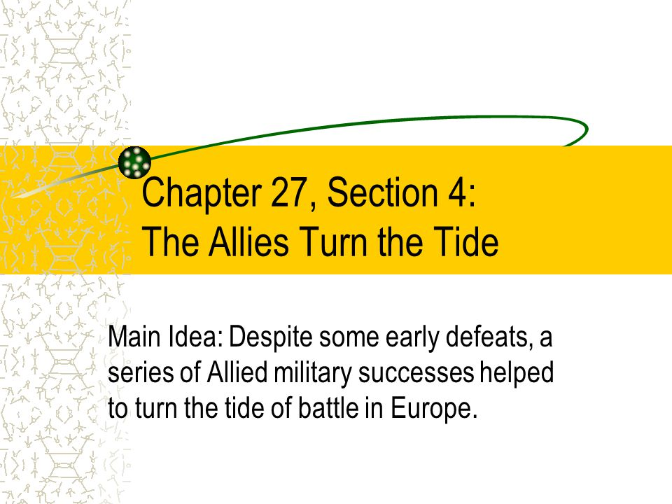 Chapter 27, Section 4: The Allies Turn the Tide Main Idea: Despite some early defeats, a series of Allied military successes helped to turn the tide of battle in Europe.