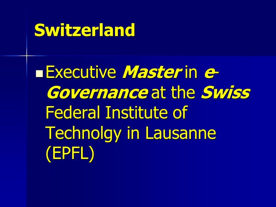 Switzerland Executive Master in e- Governance at the Swiss Federal Institute of Technolgy in Lausanne (EPFL) Executive Master in e- Governance at the Swiss Federal Institute of Technolgy in Lausanne (EPFL)