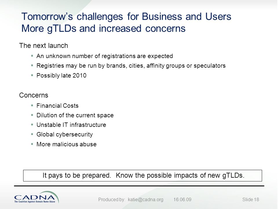 Produced by: katie@cadna.org 16.06.09Slide 18 Tomorrow's challenges for Business and Users More gTLDs and increased concerns The next launch  An unknown number of registrations are expected  Registries may be run by brands, cities, affinity groups or speculators  Possibly late 2010 Concerns  Financial Costs  Dilution of the current space  Unstable IT infrastructure  Global cybersecurity  More malicious abuse It pays to be prepared.