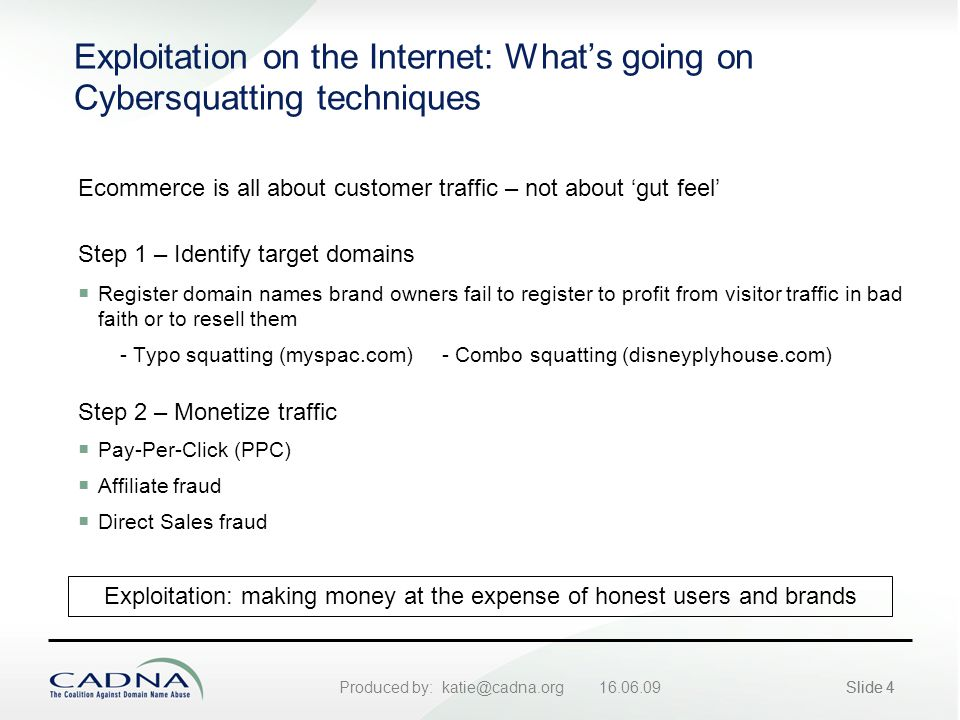 Produced by: katie@cadna.org 16.06.09Slide 4 Exploitation on the Internet: What's going on Cybersquatting techniques Ecommerce is all about customer traffic – not about 'gut feel' Step 1 – Identify target domains  Register domain names brand owners fail to register to profit from visitor traffic in bad faith or to resell them - Typo squatting (myspac.com) - Combo squatting (disneyplyhouse.com) Exploitation: making money at the expense of honest users and brands Step 2 – Monetize traffic  Pay-Per-Click (PPC)  Affiliate fraud  Direct Sales fraud