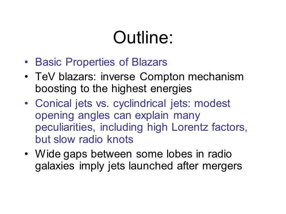 Outline: Basic Properties of Blazars TeV blazars: inverse Compton mechanism boosting to the highest energies Conical jets vs.