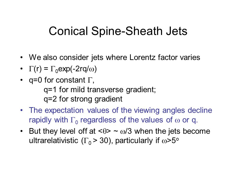 Conical Spine-Sheath Jets We also consider jets where Lorentz factor varies  (r) =  0 exp(-2rq/  ) q=0 for constant , q=1 for mild transverse gradient; q=2 for strong gradient The expectation values of the viewing angles decline rapidly with  0 regardless of the values of  or q.