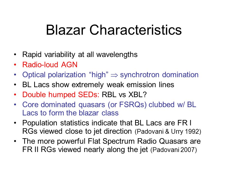 Blazar Characteristics Rapid variability at all wavelengths Radio-loud AGN Optical polarization high  synchrotron domination BL Lacs show extremely weak emission lines Double humped SEDs: RBL vs XBL.